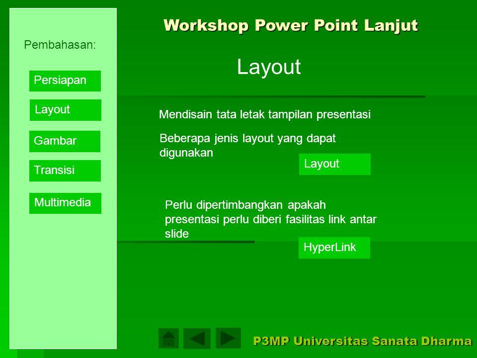 Workshop Power Point Lanjut P3MP Universitas Sanata Dharma Pembahasan: Layout Gambar Transisi Multimedia Persiapan Sebeum mulai perlu dipahami dasar pembuatan presentasi secara umum: 1.Perencanaan pembuatan presentasi, seperti menentukan ide dan tema 2.Mengumpulkan isi presentasi..