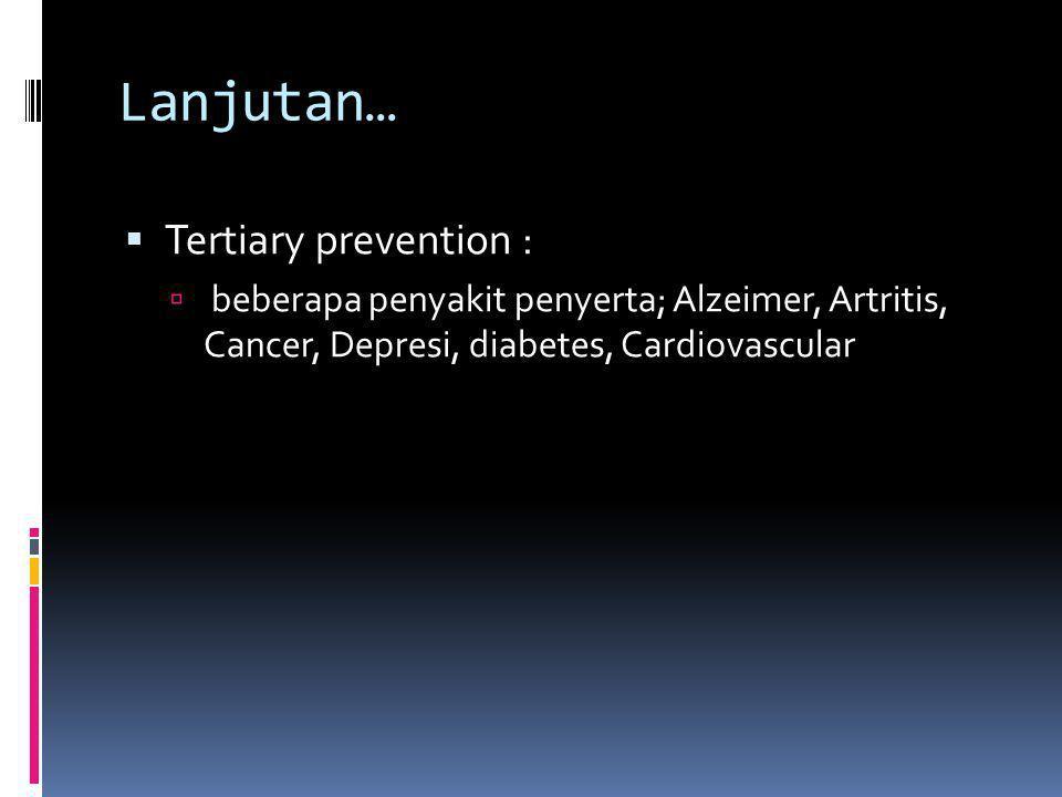 Lanjutan…  Secondary prevention ( proteksi kesehatan, deteksi dini, pengobatan);  rekomndasi Kaiser permanent (2000)  Pemeriksaan pada lansia pria dan wanita tekanan darah, kolesterol, penglihatan, pendengaran, pneuminia, influensa, tetanus dan difteri)  Pemeriksaan khusus wanita; payudara ( CA), pap smear ( diatas usia 40 tahun)