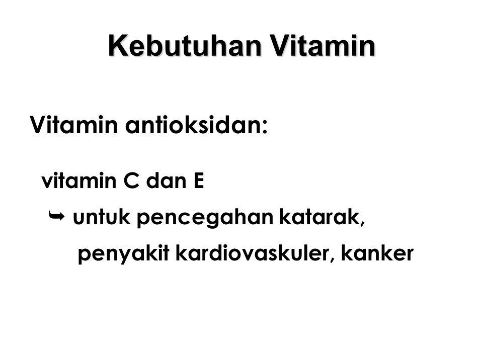 Kebutuhan Vitamin Vitamin antioksidan: vitamin C dan E  untuk pencegahan katarak, penyakit kardiovaskuler, kanker