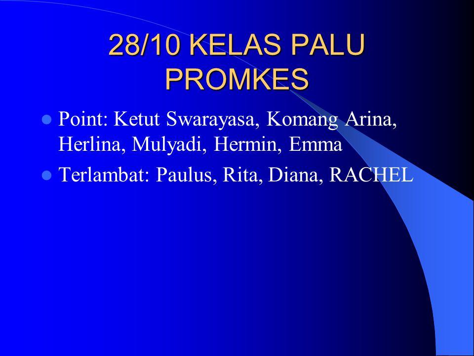 28/10 KELAS PALU PROMKES Point: Ketut Swarayasa, Komang Arina, Herlina, Mulyadi, Hermin, Emma Terlambat: Paulus, Rita, Diana, RACHEL