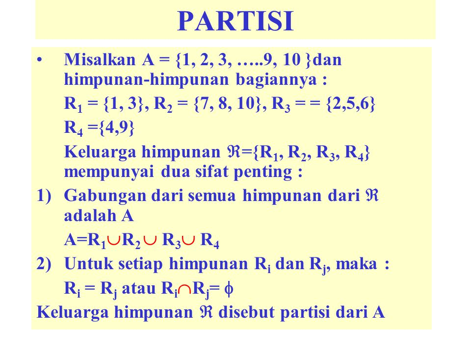 PARTISI Misalkan A = {1, 2, 3, …..9, 10 }dan himpunan-himpunan bagiannya : R 1 = {1, 3}, R 2 = {7, 8, 10}, R 3 = = {2,5,6} R 4 ={4,9} Keluarga himpunan  ={R 1, R 2, R 3, R 4 } mempunyai dua sifat penting : 1)Gabungan dari semua himpunan dari  adalah A A=R 1  R 2  R 3  R 4 2)Untuk setiap himpunan R i dan R j, maka : R i = R j atau R i  R j =  Keluarga himpunan  disebut partisi dari A