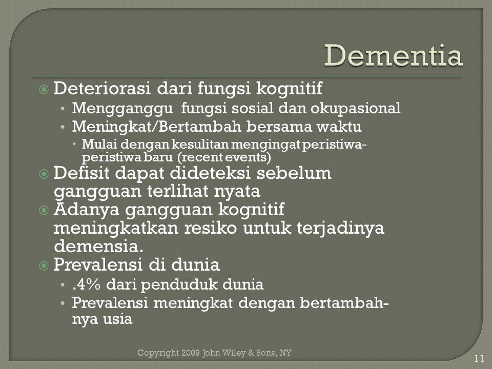Copyright 2009 John Wiley & Sons, NY 11  Deteriorasi dari fungsi kognitif Mengganggu fungsi sosial dan okupasional Meningkat/Bertambah bersama waktu  Mulai dengan kesulitan mengingat peristiwa- peristiwa baru (recent events)  Defisit dapat dideteksi sebelum gangguan terlihat nyata  Adanya gangguan kognitif meningkatkan resiko untuk terjadinya demensia.
