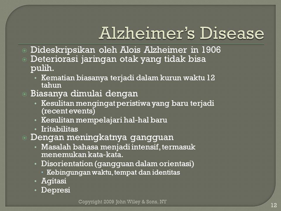 Copyright 2009 John Wiley & Sons, NY 12  Dideskripsikan oleh Alois Alzheimer in 1906  Deteriorasi jaringan otak yang tidak bisa pulih.