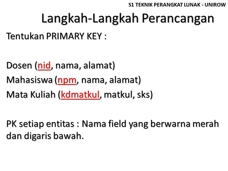 Langkah-Langkah Perancangan Tentukan PRIMARY KEY : Dosen (nid, nama, alamat) Mahasiswa (npm, nama, alamat) Mata Kuliah (kdmatkul, matkul, sks) PK setiap entitas : Nama field yang berwarna merah dan digaris bawah.