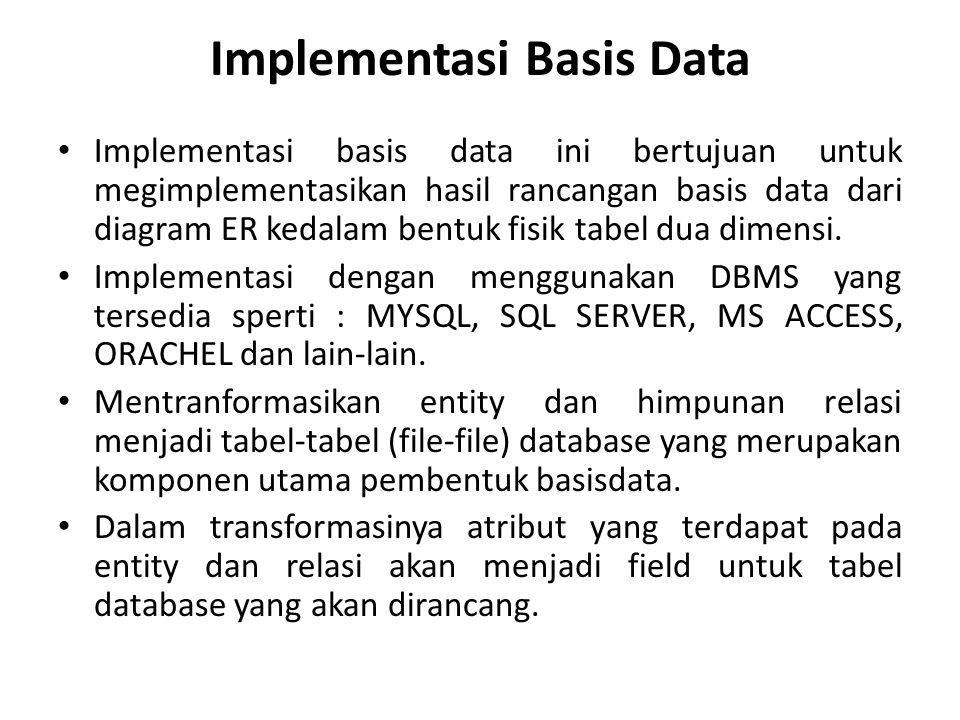 Implementasi Basis Data Implementasi basis data ini bertujuan untuk megimplementasikan hasil rancangan basis data dari diagram ER kedalam bentuk fisik tabel dua dimensi.