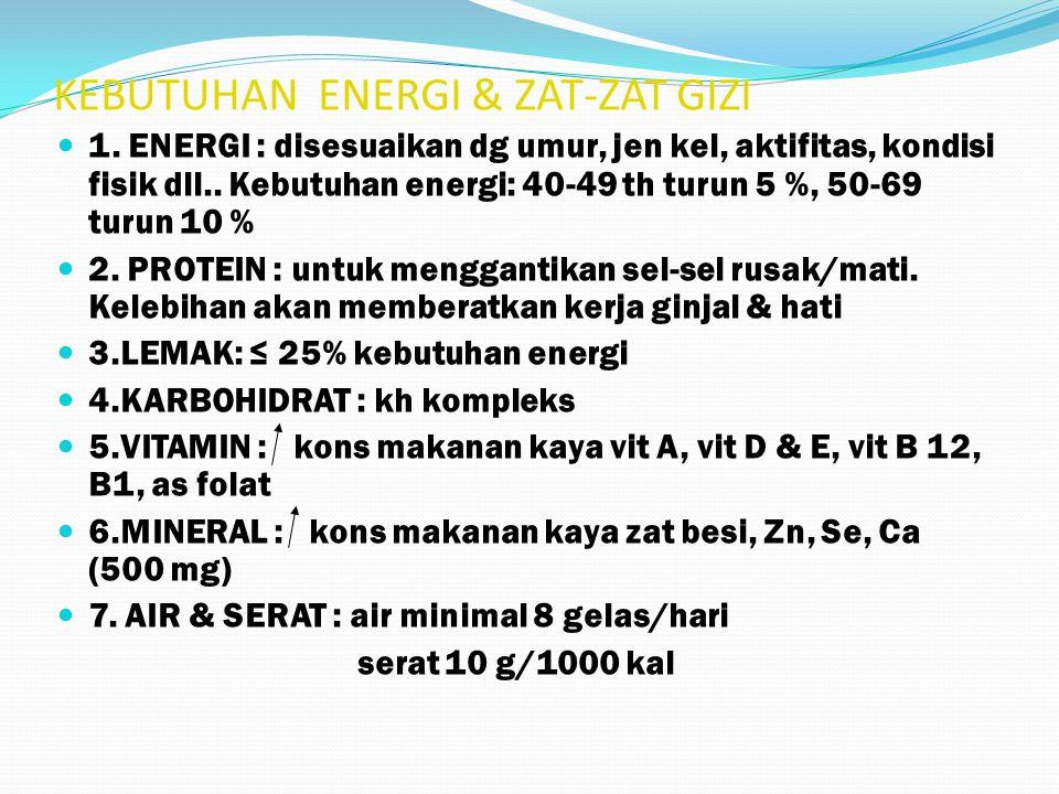 KEBUTUHAN ENERGI & ZAT-ZAT GIZI 1. ENERGI : disesuaikan dg umur, jen kel, aktifitas, kondisi fisik dll.. Kebutuhan energi: 40-49 th turun 5 %, 50-69 t