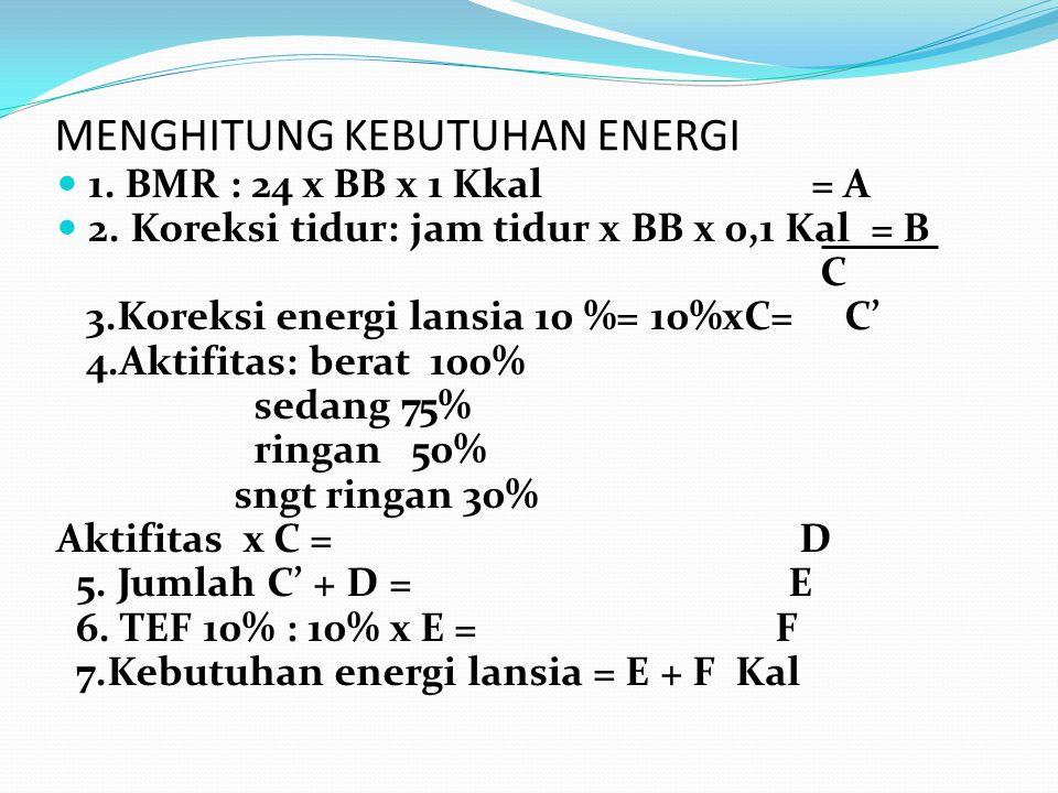 MENGHITUNG KEBUTUHAN ENERGI 1. BMR : 24 x BB x 1 Kkal = A 2. Koreksi tidur: jam tidur x BB x 0,1 Kal = B C 3.Koreksi energi lansia 10 %= 10%xC= C' 4.A