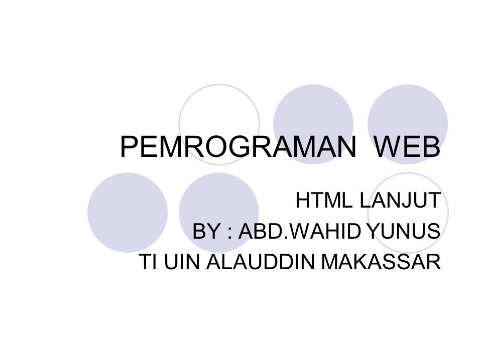 PEMROGRAMAN WEB HTML LANJUT BY : ABD.WAHID YUNUS TI UIN ALAUDDIN MAKASSAR