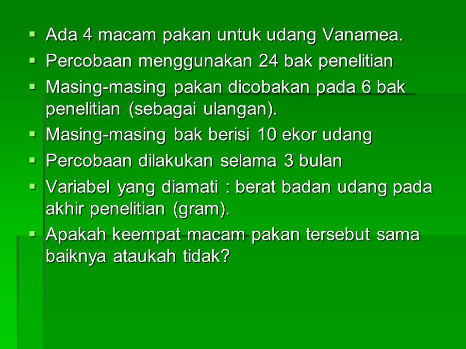  Ada 4 macam pakan untuk udang Vanamea.  Percobaan menggunakan 24 bak penelitian  Masing-masing pakan dicobakan pada 6 bak penelitian (sebagai ulan