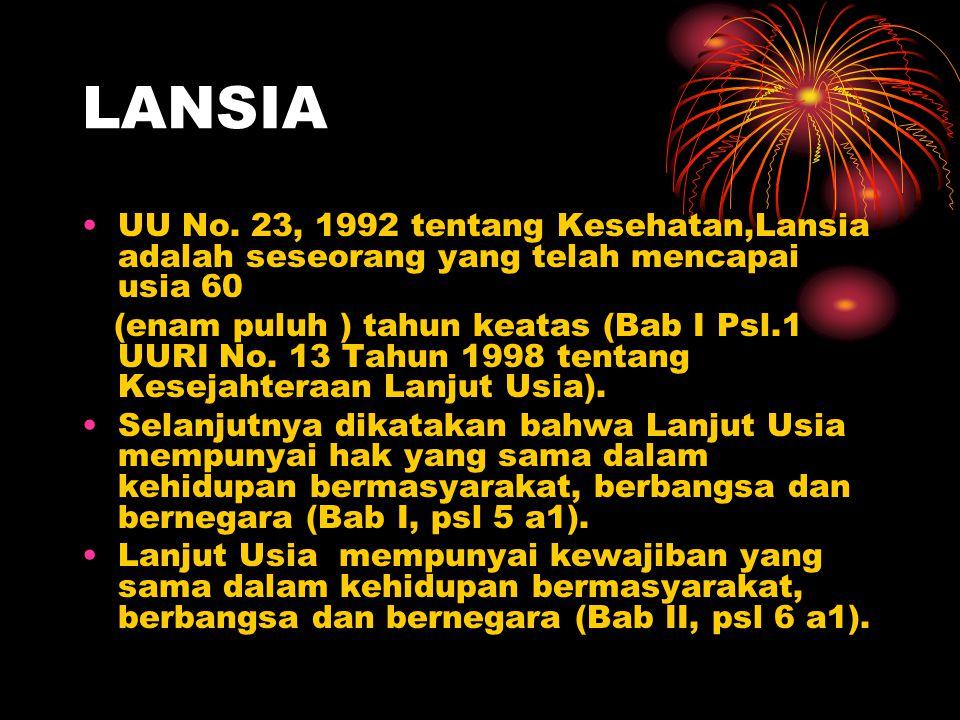 LANSIA UU No. 23, 1992 tentang Kesehatan,Lansia adalah seseorang yang telah mencapai usia 60 (enam puluh ) tahun keatas (Bab I Psl.1 UURI No. 13 Tahun