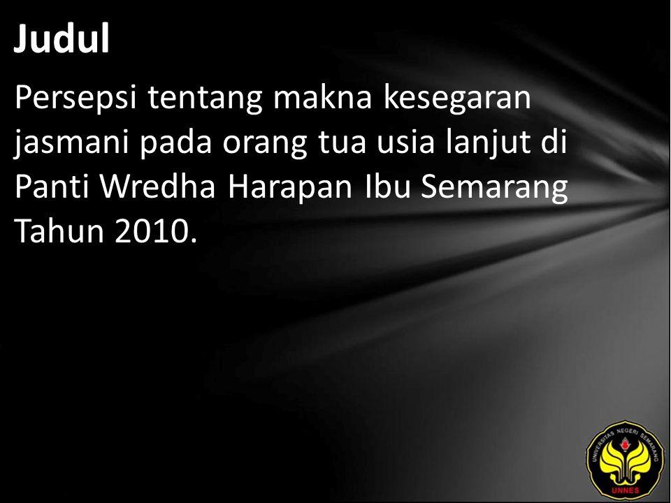 Judul Persepsi tentang makna kesegaran jasmani pada orang tua usia lanjut di Panti Wredha Harapan Ibu Semarang Tahun 2010.