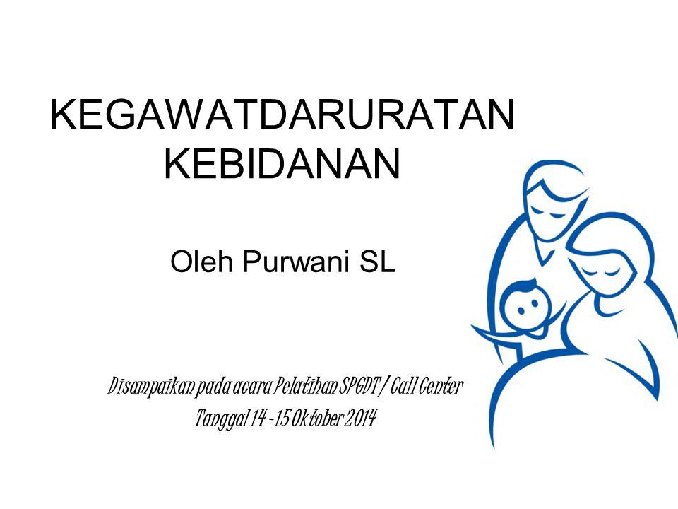 KEGAWATDARURATAN KEBIDANAN Oleh Purwani SL Disampaikan pada acara Pelatihan SPGDT / Call Center Tanggal 14 -15 Oktober 2014