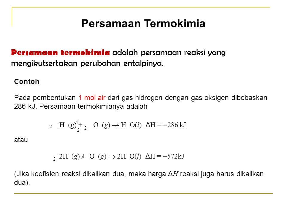 Persamaan Termokimia Persamaan termokimia adalah persamaan reaksi yang mengikutsertakan perubahan entalpinya. Contoh Pada pembentukan 1 mol air dari g