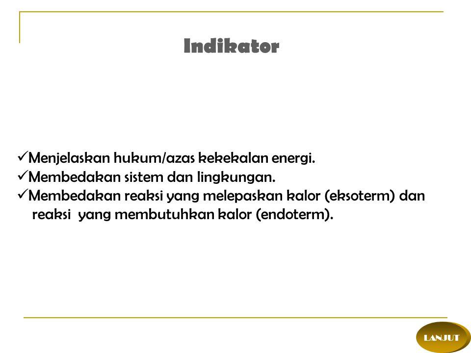 LANJUT Indikator Menjelaskan hukum/azas kekekalan energi. Membedakan sistem dan lingkungan. Membedakan reaksi yang melepaskan kalor (eksoterm) dan rea
