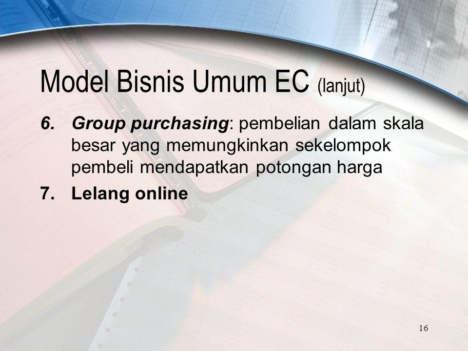 16 Model Bisnis Umum EC (lanjut) 6.Group purchasing: pembelian dalam skala besar yang memungkinkan sekelompok pembeli mendapatkan potongan harga 7.Lelang online