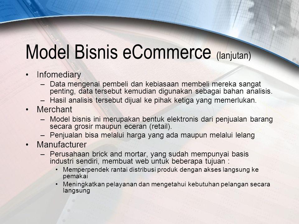 Model Bisnis eCommerce (lanjutan) Infomediary –Data mengenai pembeli dan kebiasaan membeli mereka sangat penting, data tersebut kemudian digunakan sebagai bahan analisis.