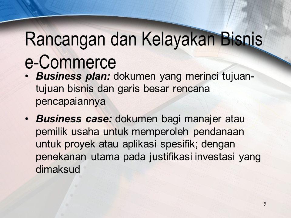 5 Rancangan dan Kelayakan Bisnis e-Commerce Business plan: dokumen yang merinci tujuan- tujuan bisnis dan garis besar rencana pencapaiannya Business case: dokumen bagi manajer atau pemilik usaha untuk memperoleh pendanaan untuk proyek atau aplikasi spesifik; dengan penekanan utama pada justifikasi investasi yang dimaksud