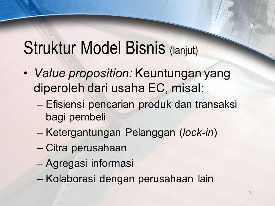 7 Struktur Model Bisnis (lanjut) Value proposition: Keuntungan yang diperoleh dari usaha EC, misal: –Efisiensi pencarian produk dan transaksi bagi pembeli –Ketergantungan Pelanggan (lock-in) –Citra perusahaan –Agregasi informasi –Kolaborasi dengan perusahaan lain