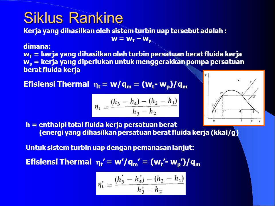 Siklus Rankine Kerja yang dihasilkan oleh sistem turbin uap tersebut adalah : w = w T – w p dimana: w T = kerja yang dihasilkan oleh turbin persatuan