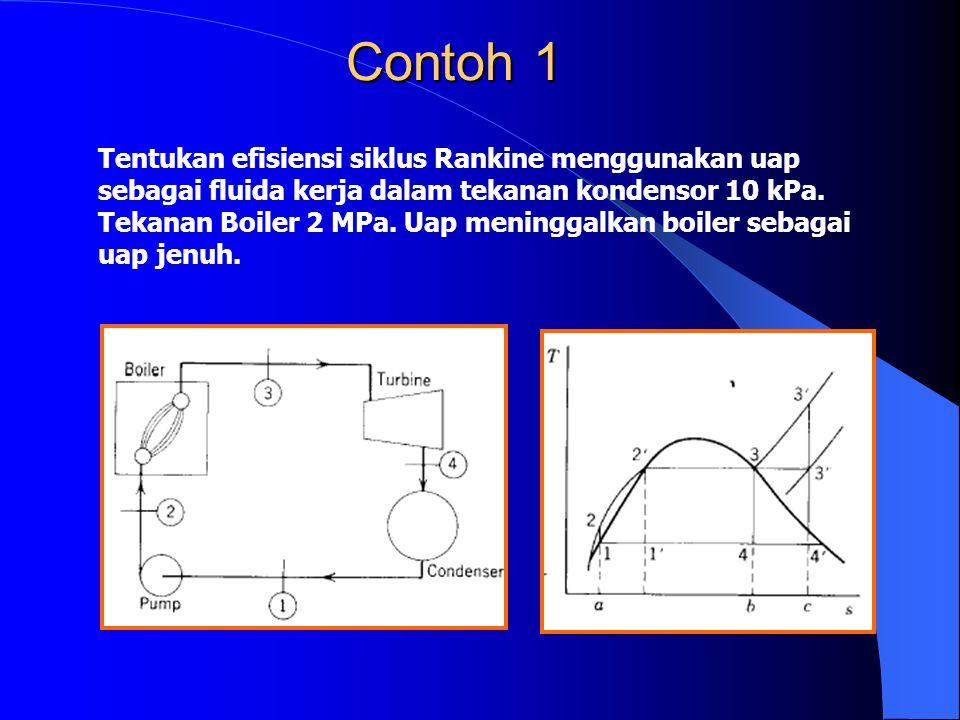Contoh 1 Tentukan efisiensi siklus Rankine menggunakan uap sebagai fluida kerja dalam tekanan kondensor 10 kPa. Tekanan Boiler 2 MPa. Uap meninggalkan