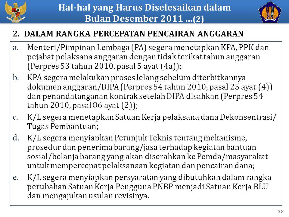 38 a.Menteri/Pimpinan Lembaga (PA) segera menetapkan KPA, PPK dan pejabat pelaksana anggaran dengan tidak terikat tahun anggaran (Perpres 53 tahun 2010, pasal 5 ayat (4a)); b.KPA segera melakukan proses lelang sebelum diterbitkannya dokumen anggaran/DIPA (Perpres 54 tahun 2010, pasal 25 ayat (4)) dan penandatanganan kontrak setelah DIPA disahkan (Perpres 54 tahun 2010, pasal 86 ayat (2)); c.K/L segera menetapkan Satuan Kerja pelaksana dana Dekonsentrasi/ Tugas Pembantuan; d.K/L segera menyiapkan Petunjuk Teknis tentang mekanisme, prosedur dan penerima barang/jasa terhadap kegiatan bantuan sosial/belanja barang yang akan diserahkan ke Pemda/masyarakat untuk mempercepat pelaksanaan kegiatan dan pencairan dana; e.K/L segera menyiapkan persyaratan yang dibutuhkan dalam rangka perubahan Satuan Kerja Pengguna PNBP menjadi Satuan Kerja BLU dan mengajukan usulan revisinya.