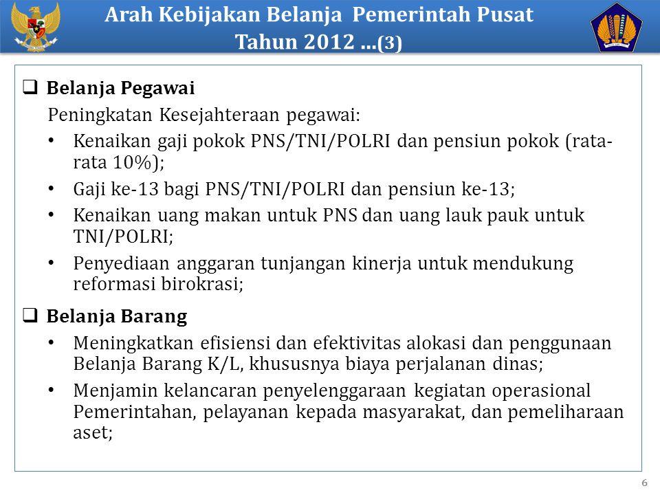 6  Belanja Pegawai Peningkatan Kesejahteraan pegawai: Kenaikan gaji pokok PNS/TNI/POLRI dan pensiun pokok (rata- rata 10%); Gaji ke-13 bagi PNS/TNI/POLRI dan pensiun ke-13; Kenaikan uang makan untuk PNS dan uang lauk pauk untuk TNI/POLRI; Penyediaan anggaran tunjangan kinerja untuk mendukung reformasi birokrasi;  Belanja Barang Meningkatkan efisiensi dan efektivitas alokasi dan penggunaan Belanja Barang K/L, khususnya biaya perjalanan dinas; Menjamin kelancaran penyelenggaraan kegiatan operasional Pemerintahan, pelayanan kepada masyarakat, dan pemeliharaan aset; Arah Kebijakan Belanja Pemerintah Pusat Tahun 2012...