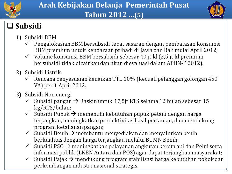 8  Subsidi 1)Subsidi BBM Pengalokasian BBM bersubsidi tepat sasaran dengan pembatasan konsumsi BBM premium untuk kendaraan pribadi di Jawa dan Bali mulai April 2012; Volume konsumsi BBM bersubsidi sebesar 40 jt kl (2,5 jt kl premium bersubsidi tidak dicairkan dan akan dievaluasi dalam APBN-P 2012).