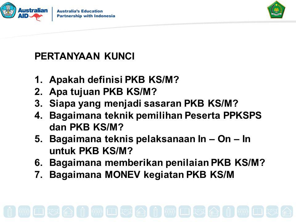 PERTANYAAN KUNCI 1.Apakah definisi PKB KS/M? 2.Apa tujuan PKB KS/M? 3.Siapa yang menjadi sasaran PKB KS/M? 4.Bagaimana teknik pemilihan Peserta PPKSPS