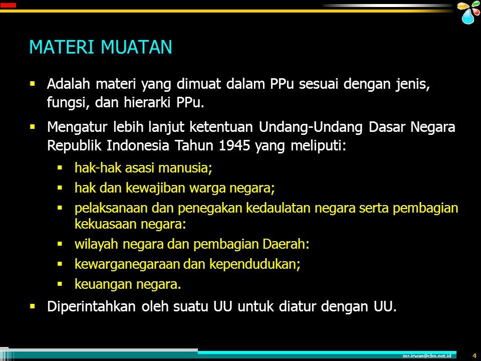 mr.irwan@cbn.net.id 4 MATERI MUATAN  Adalah materi yang dimuat dalam PPu sesuai dengan jenis, fungsi, dan hierarki PPu.  Mengatur lebih lanjut keten