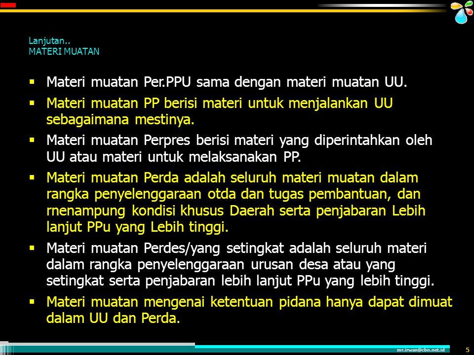 mr.irwan@cbn.net.id 5 Lanjutan.. MATERI MUATAN  Materi muatan Per.PPU sama dengan materi muatan UU.  Materi muatan PP berisi materi untuk menjalanka