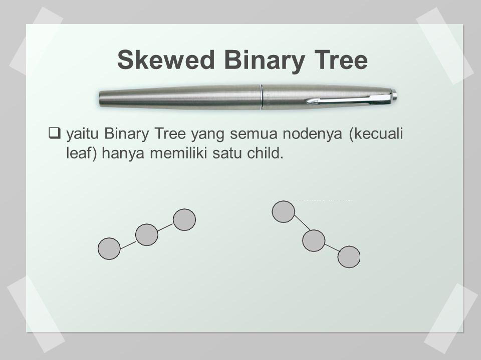  yaitu Binary Tree yang semua nodenya (kecuali leaf) hanya memiliki satu child. Skewed Binary Tree