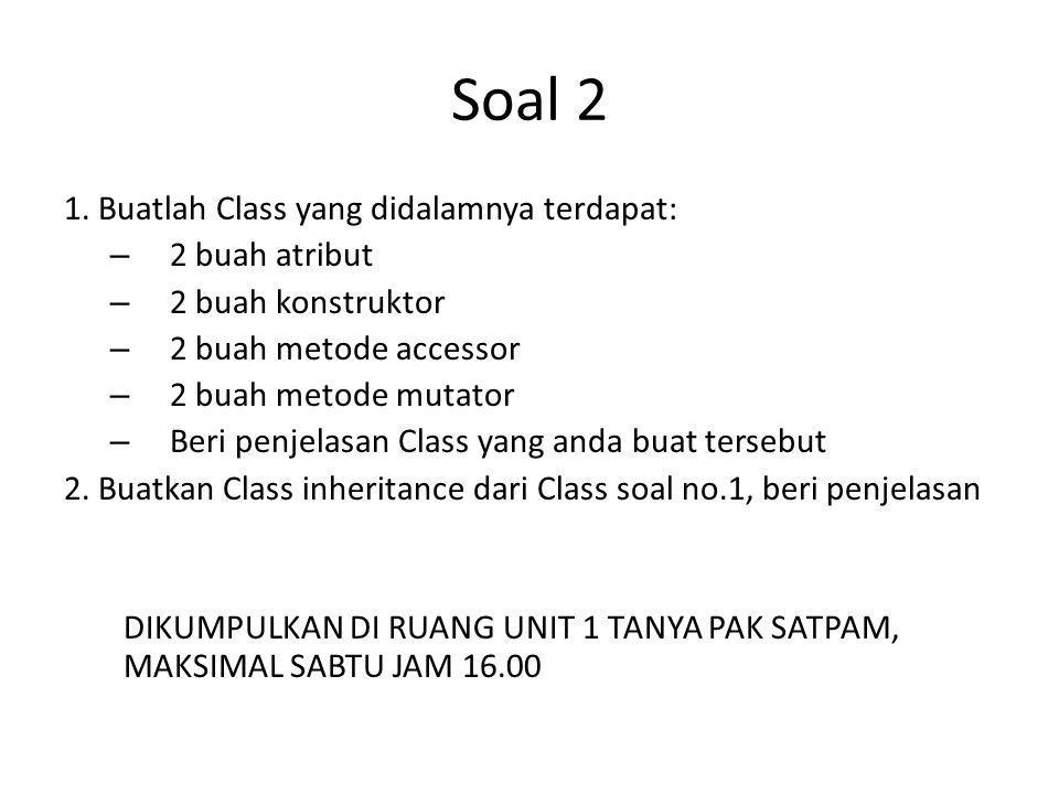 Soal 2 1. Buatlah Class yang didalamnya terdapat: – 2 buah atribut – 2 buah konstruktor – 2 buah metode accessor – 2 buah metode mutator – Beri penjel