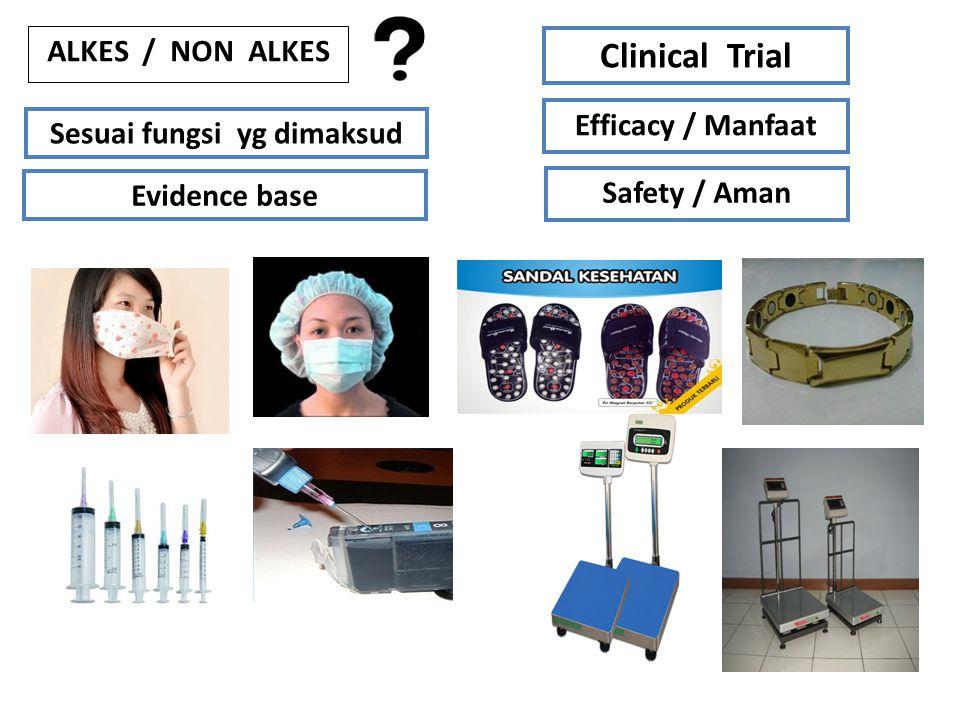 ALKES / NON ALKES Sesuai fungsi yg dimaksud Evidence base Clinical Trial Efficacy / Manfaat Safety / Aman
