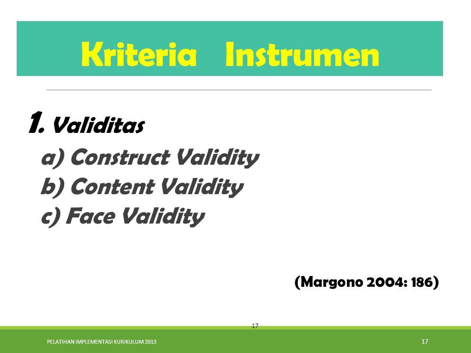 PELATIHAN IMPLEMENTASI KURIKULUM 2013 17 1. Validitas a) Construct Validity b) Content Validity c) Face Validity (Margono 2004: 186) Kriteria Instrume