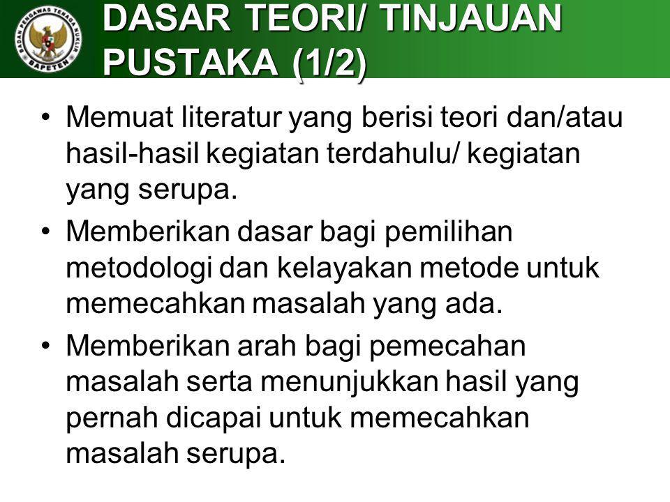 DASAR TEORI/ TINJAUAN PUSTAKA (1/2) Memuat literatur yang berisi teori dan/atau hasil-hasil kegiatan terdahulu/ kegiatan yang serupa. Memberikan dasar