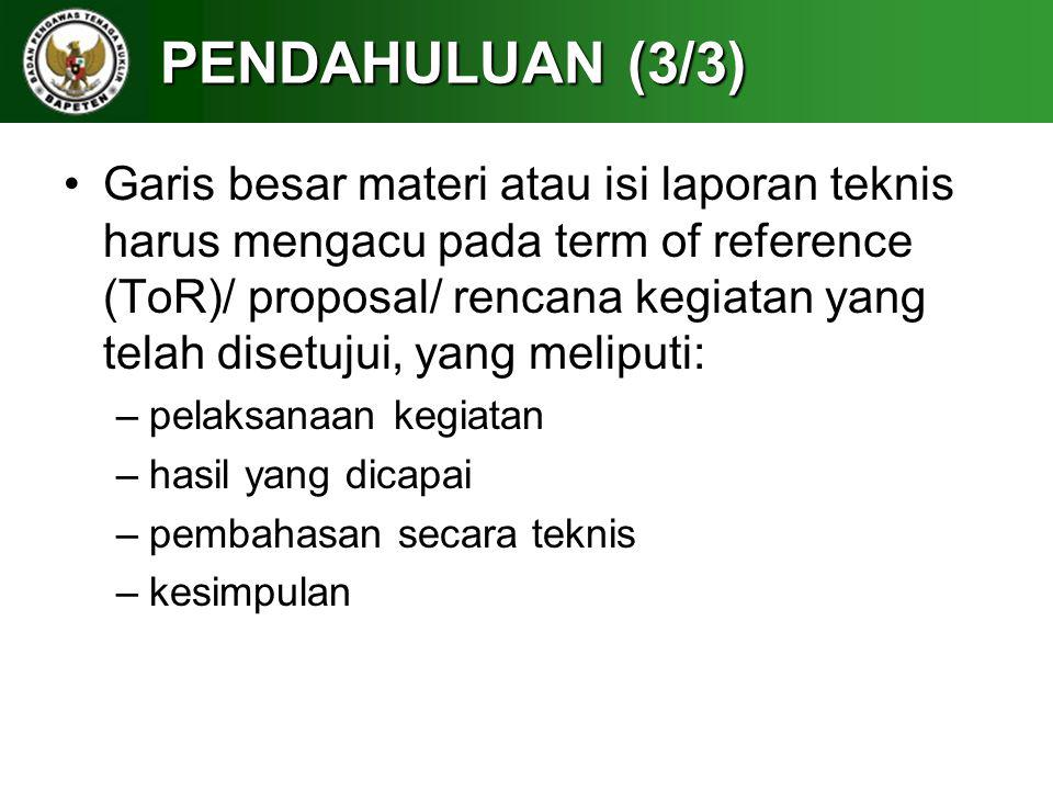 PENDAHULUAN (3/3) Garis besar materi atau isi laporan teknis harus mengacu pada term of reference (ToR)/ proposal/ rencana kegiatan yang telah disetuj