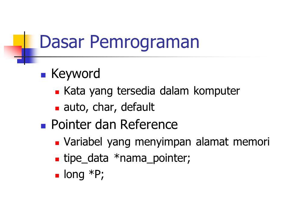Dasar Pemrograman Keyword Kata yang tersedia dalam komputer auto, char, default Pointer dan Reference Variabel yang menyimpan alamat memori tipe_data *nama_pointer; long *P;