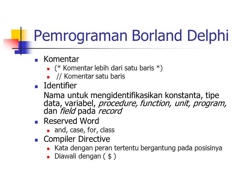 Pemrograman Borland Delphi Komentar (* Komentar lebih dari satu baris *) // Komentar satu baris Identifier Nama untuk mengidentifikasikan konstanta, tipe data, variabel, procedure, function, unit, program, dan field pada record Reserved Word and, case, for, class Compiler Directive Kata dengan peran tertentu bergantung pada posisinya Diawali dengan ( $ )