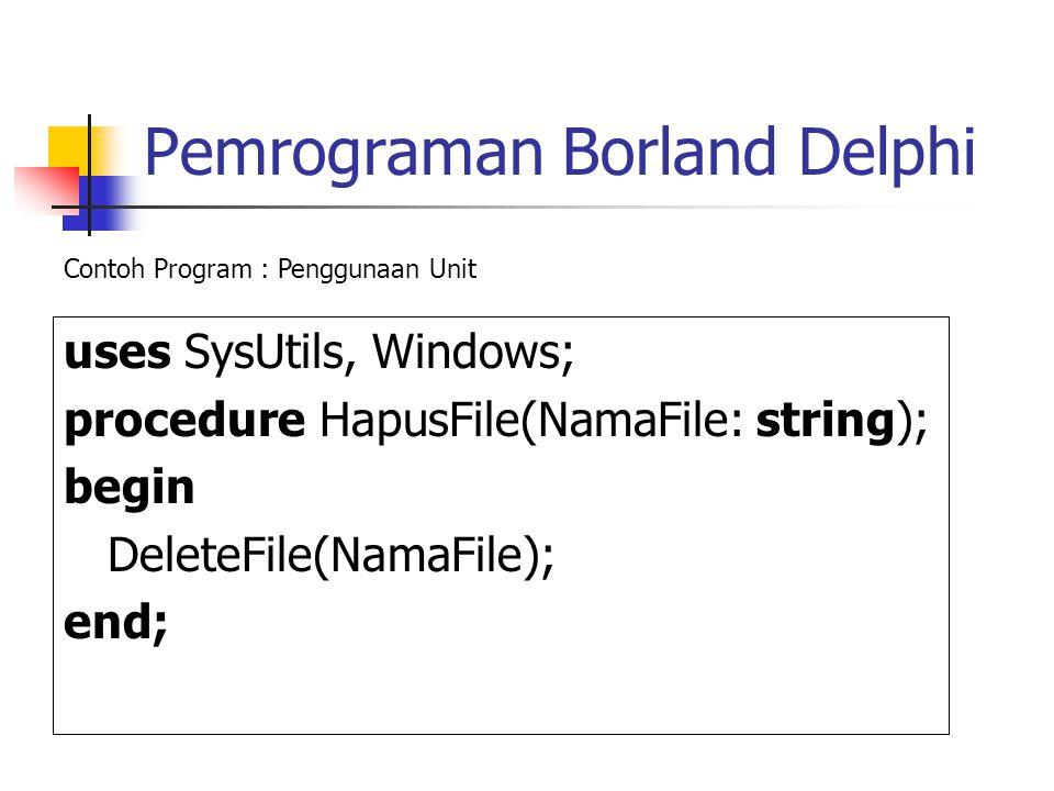 Pemrograman Borland Delphi uses SysUtils, Windows; procedure HapusFile(NamaFile: string); begin DeleteFile(NamaFile); end; Contoh Program : Penggunaan Unit