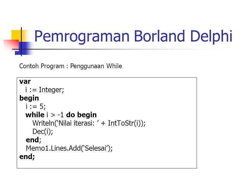 Pemrograman Borland Delphi var i := Integer; begin i := 5; while i > -1 do begin Writeln('Nilai iterasi: ' + IntToStr(i)); Dec(i); end; Memo1.Lines.Add('Selesai'); end; Contoh Program : Penggunaan While