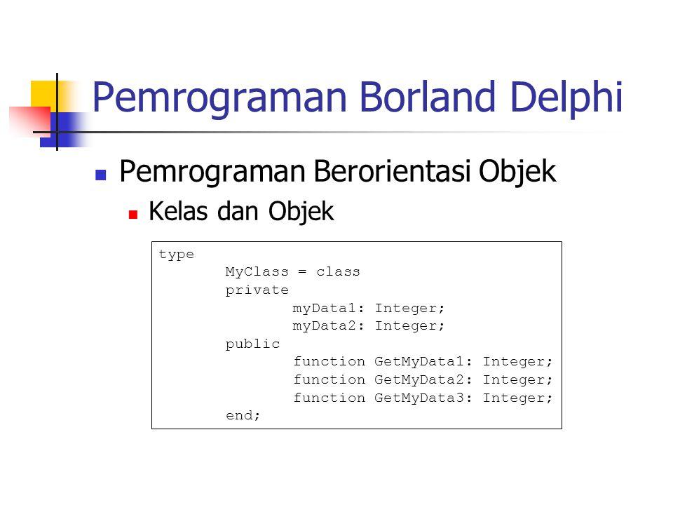 Pemrograman Borland Delphi Pemrograman Berorientasi Objek Kelas dan Objek type MyClass = class private myData1: Integer; myData2: Integer; public func