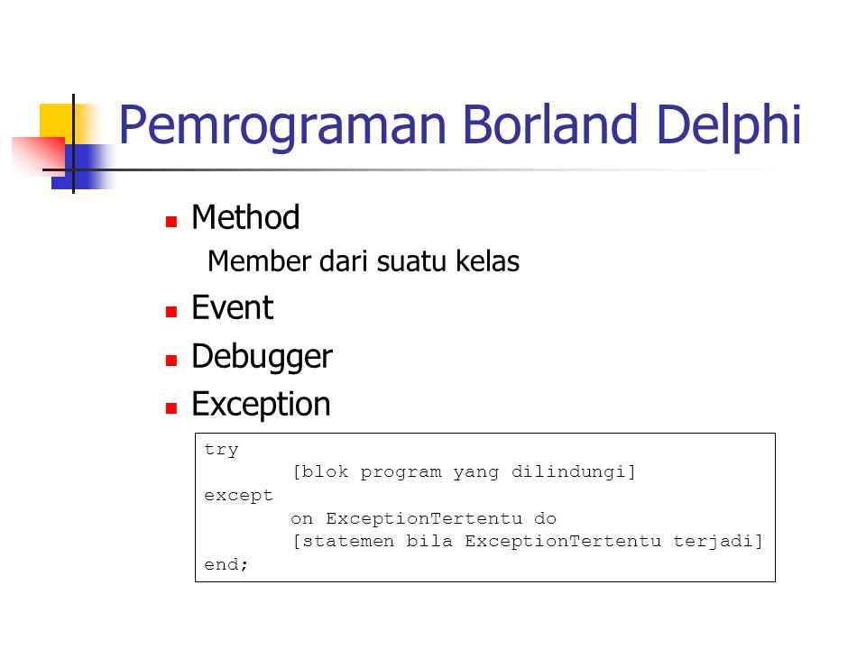 Pemrograman Borland Delphi Method Member dari suatu kelas Event Debugger Exception try [blok program yang dilindungi] except on ExceptionTertentu do [statemen bila ExceptionTertentu terjadi] end;