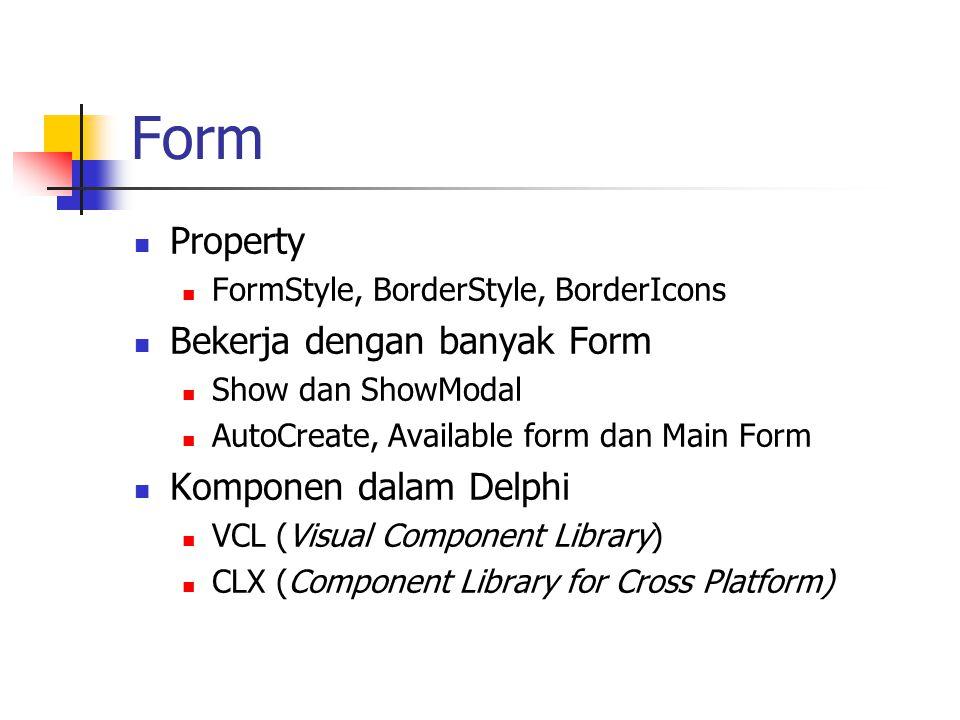 Form Property FormStyle, BorderStyle, BorderIcons Bekerja dengan banyak Form Show dan ShowModal AutoCreate, Available form dan Main Form Komponen dalam Delphi VCL (Visual Component Library) CLX (Component Library for Cross Platform)