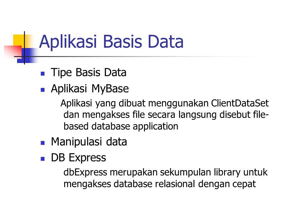 Aplikasi Basis Data Tipe Basis Data Aplikasi MyBase Aplikasi yang dibuat menggunakan ClientDataSet dan mengakses file secara langsung disebut file- based database application Manipulasi data DB Express dbExpress merupakan sekumpulan library untuk mengakses database relasional dengan cepat