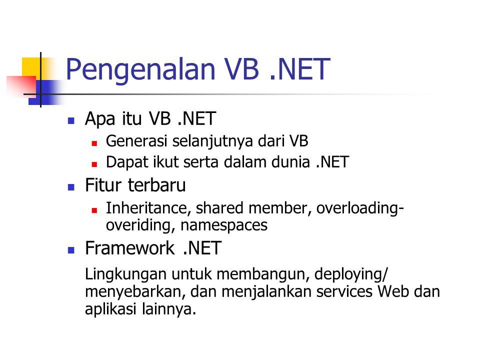 Pengenalan VB.NET Apa itu VB.NET Generasi selanjutnya dari VB Dapat ikut serta dalam dunia.NET Fitur terbaru Inheritance, shared member, overloading- overiding, namespaces Framework.NET Lingkungan untuk membangun, deploying/ menyebarkan, dan menjalankan services Web dan aplikasi lainnya.