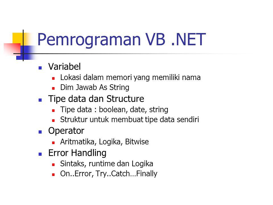 Pemrograman VB.NET Variabel Lokasi dalam memori yang memiliki nama Dim Jawab As String Tipe data dan Structure Tipe data : boolean, date, string Struktur untuk membuat tipe data sendiri Operator Aritmatika, Logika, Bitwise Error Handling Sintaks, runtime dan Logika On..Error, Try..Catch…Finally