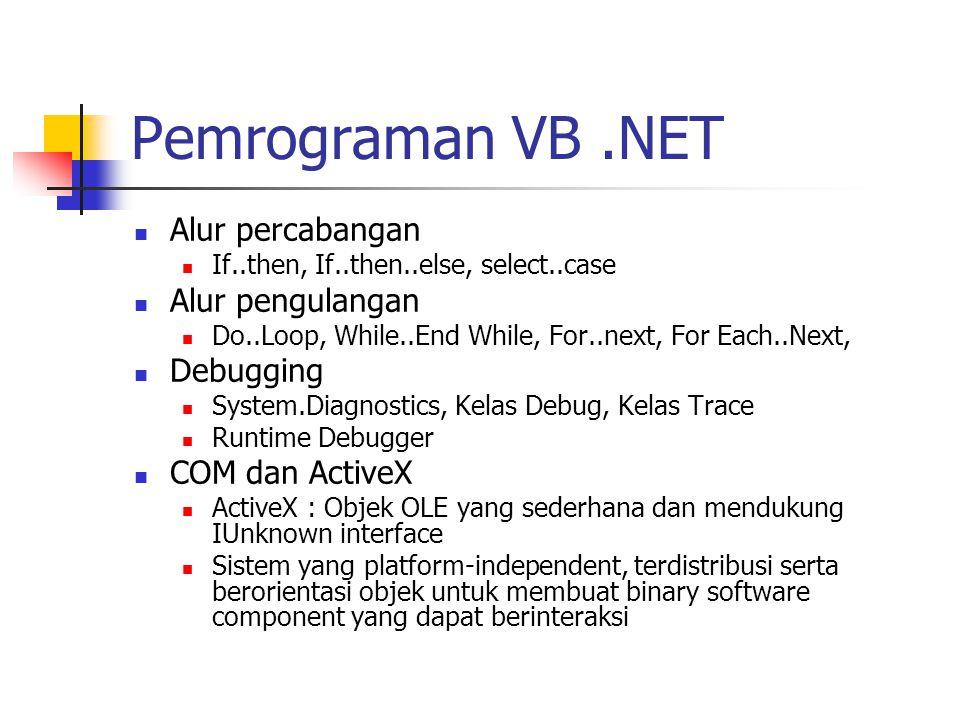 Pemrograman VB.NET Alur percabangan If..then, If..then..else, select..case Alur pengulangan Do..Loop, While..End While, For..next, For Each..Next, Debugging System.Diagnostics, Kelas Debug, Kelas Trace Runtime Debugger COM dan ActiveX ActiveX : Objek OLE yang sederhana dan mendukung IUnknown interface Sistem yang platform-independent, terdistribusi serta berorientasi objek untuk membuat binary software component yang dapat berinteraksi