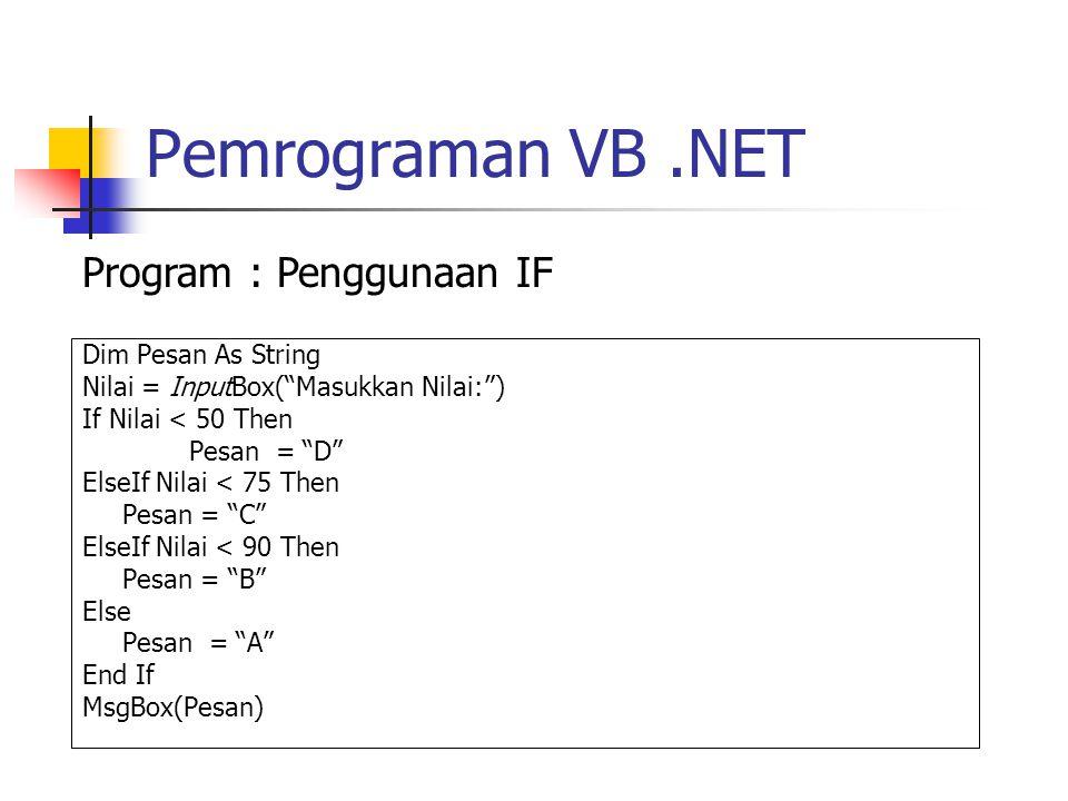 Pemrograman VB.NET Dim Pesan As String Nilai = InputBox( Masukkan Nilai: ) If Nilai < 50 Then Pesan = D ElseIf Nilai < 75 Then Pesan = C ElseIf Nilai < 90 Then Pesan = B Else Pesan = A End If MsgBox(Pesan) Program : Penggunaan IF