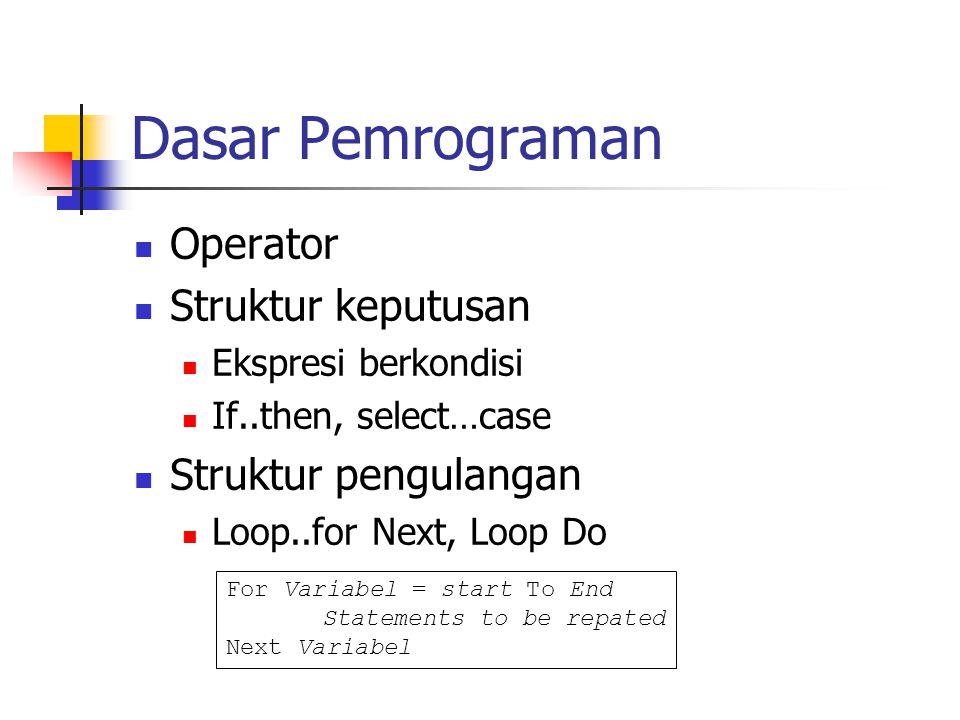 Dasar Pemrograman Operator Struktur keputusan Ekspresi berkondisi If..then, select…case Struktur pengulangan Loop..for Next, Loop Do For Variabel = start To End Statements to be repated Next Variabel
