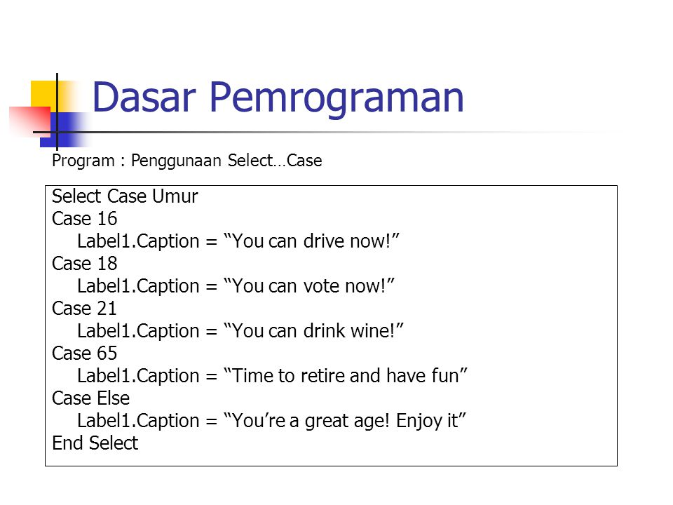 Dasar Pemrograman Select Case Umur Case 16 Label1.Caption = You can drive now! Case 18 Label1.Caption = You can vote now! Case 21 Label1.Caption = You can drink wine! Case 65 Label1.Caption = Time to retire and have fun Case Else Label1.Caption = You're a great age.
